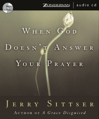 When God Doesnt Answer Your Prayer Mr Jerry Sittser