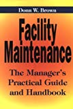 Facility Maintenance : The Manager's Practical Guide and Handbook, Brown, Donn W., 0814403220