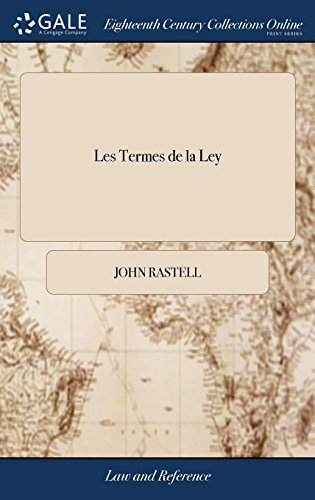 Les Termes de la Ley: Or, Certain Difficult and Obscure Words and Terms of the Common and Statute Laws of This Realm Corrected and Enlarged, With the ... .. Never Printed in any Other Impression