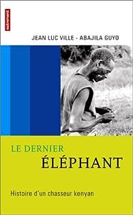 Le dernier éléphant : Histoire d'un chasseur kenyan par Jean-Luc Ville