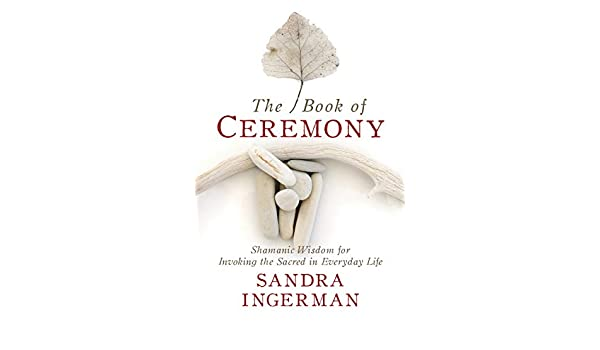 The Book of Ceremony: Shamanic Wisdom for Invoking the ...