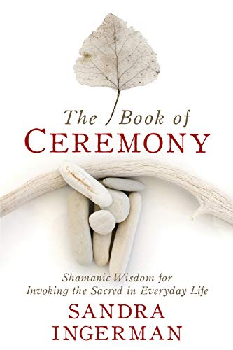 The Book of Ceremony: Shamanic Wisdom for Invoking the Sacred in Everyday Life by Sounds True