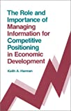 The Role and Importance of Managing Information for Competitive Positioning in Economic Development, Keith Harman, 089391584X