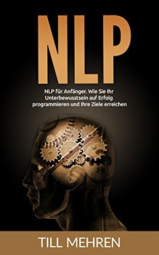 NLP: NLP für Anfänger. Wie Sie Ihr  Unterbewusstsein auf Erfolg programmieren und Ihre Ziele erreichen (NLP, Erfolg, Unterbewusstsein)