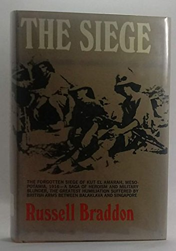 The Siege: The Forgotten Siege of Kut El Amarah, Mesopotamia, 1916 - A Saga of Heroism and Military Blunder, the Greatest Humiliation Suffered by British Arms Between Balaklava and Singapore
