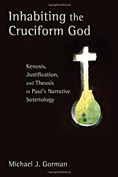 Inhabiting the Cruciform God: Kenosis, Justification, and Theosis in Paul's Narrative Soteriology by [Gorman, Michael J.]