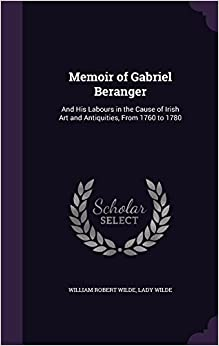 Memoir of Gabriel Beranger: And His Labours in the Cause of Irish Art and Antiquities, From 1760 to 1780