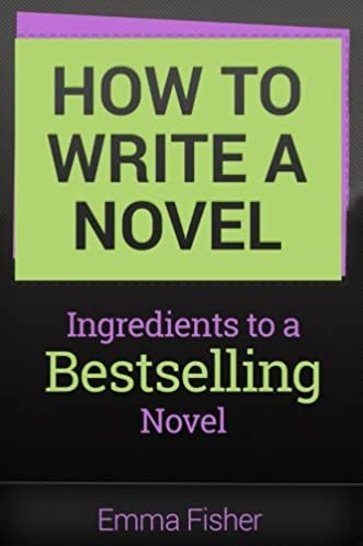 how to write a novel ingredients to a bestselling novel emmahow to write a novel ingredients to a bestselling novel emma fisher 9781546937067 amazon com books