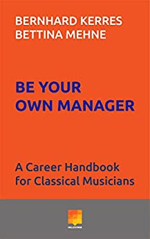 Be Your Own Manager: A Career Handbook for Classical Musicians by [Kerres, Bernhard, Mehne, Bettina]
