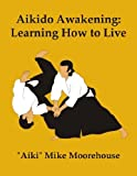Aikido Awakening: Learning How to Live by Aiki