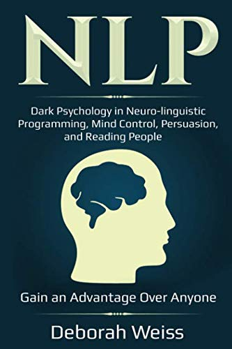 NLP: Dark Psychology in Neuro-linguistic Programming, Mind Control, Persuasion, and Reading People – Gain an Advantage Over Anyone (Dark Psychology Series)