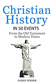 History: History of Christianity in 50 Events: From the Old Testament to Modern Times (Christian Books, Christian History, History Books) (History in 50 Events Series Book 12)