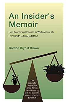 An Insider's Memoir: How Economics Changed to Work Against Us From Smith to Marx to Bitcoin by [Brown, Gordon Bryant]