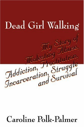 Dead Girl Walking: My Story of Molesting Abuse, Addiction, Prostitution, Incarceration, Struggle and -