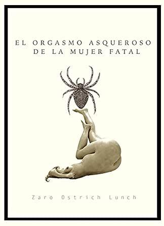El orgasmo asqueroso de la mujer fatal eBook: Lunch, Zaro Ostrich ...