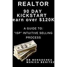 "Realtor 90 Day Kickstart Earn Over 120K: A Guide to the ""ISP"" Intuitive Selling Process"