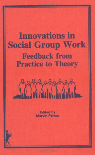 Innovations in Social Group Work: Feedback From Practice to Theory (Monographic Supplement to the ,)