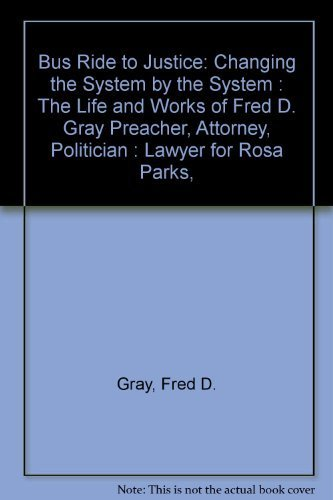 Bus Ride to Justice: Changing the System by the System : The Life and Works of Fred D. Gray Preacher, Attorney, Politician : Lawyer for Rosa Parks,