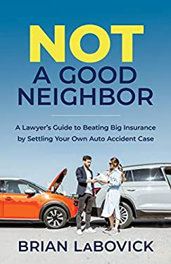 Not a Good Neighbor : A Lawyer's Guide to Beating Big Insurance by Settling Your Own Auto Accident Case