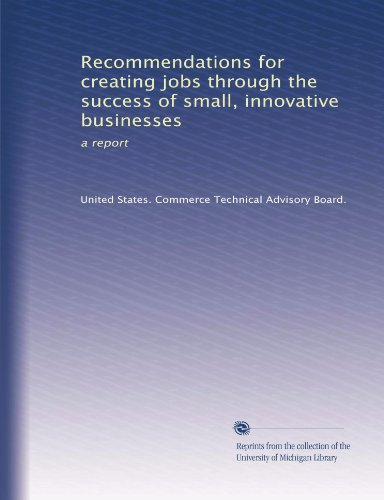 Recommendations for creating jobs through the success of small, innovative businesses: a report