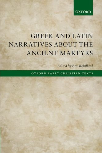 Greek and Latin Narratives about the Ancient Martyrs (Oxford Early Christian Texts)