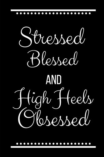 Stressed Blessed High Heels Obsessed: Funny Slogan -120 Pages 6 x - Heel High Notepad