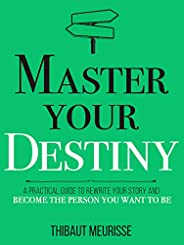 Master Your Destiny: A Practical Guide to Rewrite Your Story and Become the Person You Want to Be (Mastery Ser