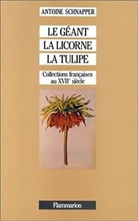 Collections et collectionneurs dans la France du XVIIe siècle, tome 1 : Le géant, la licorne et la tulipe : histoire et naturelle par Antoine Schnapper