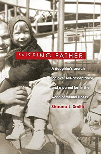 Missing Father: A Daughter's Search for Love, Self-Acceptance,   and a Parent Lost in the World of Mental Illness