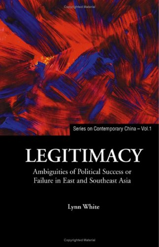 Legitimacy: Ambiguities of Political Success or Failure in East and Southeast Asia (Series on Contemporary China)