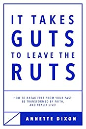 It Takes Guts to Leave the Ruts: How to break free from your past, be transformed by faith, and really LIVE!
