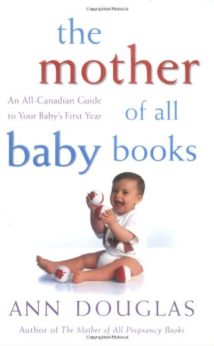 Read Online The Mother of All Baby Books: An All-Canadian Guide to Baby's First Year PDF