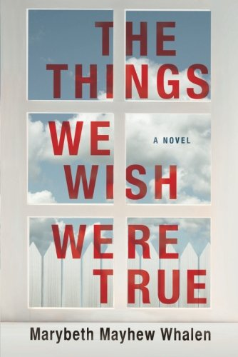 The Things We Wish Were True by Marybeth Mayhew Whalen | featured novel