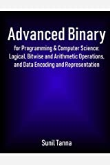 Advanced Binary for Programming & Computer Science: Logical, Bitwise and Arithmetic Operations, and Data Encoding and Representation Paperback