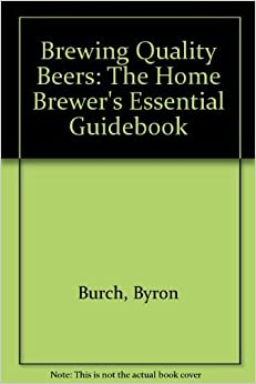 Book Brewing Quality Beers: The Home Brewer's Essential Guidebook by Burch, Byron (1986)