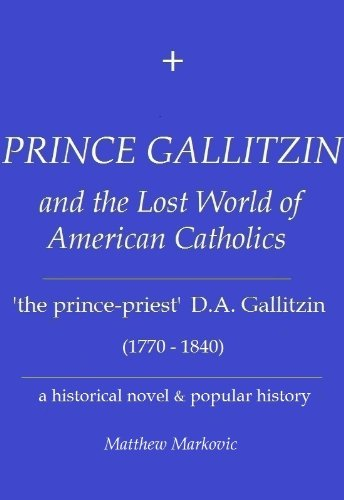 PRINCE GALLITZIN and the Lost World of American Catholics: 'The Prince-Priest' D.A. Gallitzin (1770-1840): a historical novel & popular history ()