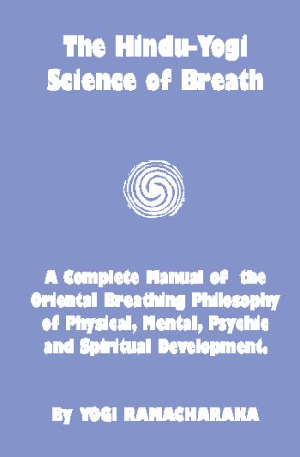 The Hindu-Yogi Science Of Breath: A Complete Manual Of The Breathing Philosophy Of Physical Mental Psychic & Spiritu