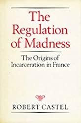 The Regulation of Madness: The Origins of Incarceration in France (Medicine and Society)