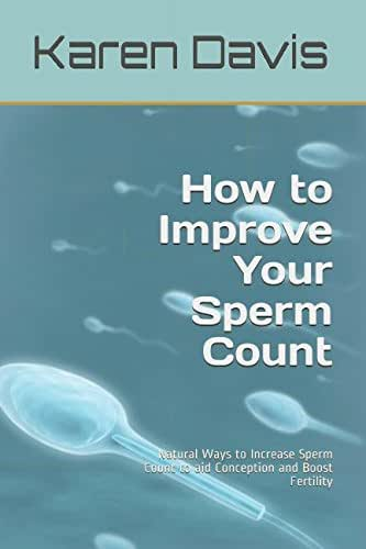 How to Improve Your Sperm Count: Natural Ways to Increase Sperm Count to aid Conception and Boost Fertility (Fertility, infertility, conceive & Get Pregnant)