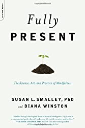Fully Present: The Science, Art, and Practice of Mindfulness: The Practical Art and Science of Mindfulness by Smalley, Susan L., Winston, Diana (2010) Paperback