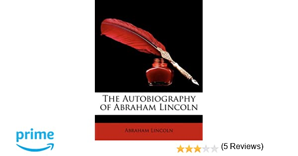 The Autobiography of Abraham Lincoln: Abraham Lincoln ...