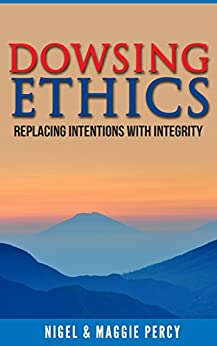 Dowsing Ethics: Replacing Intentions With Integrity by [Percy, Nigel, Percy, Maggie]