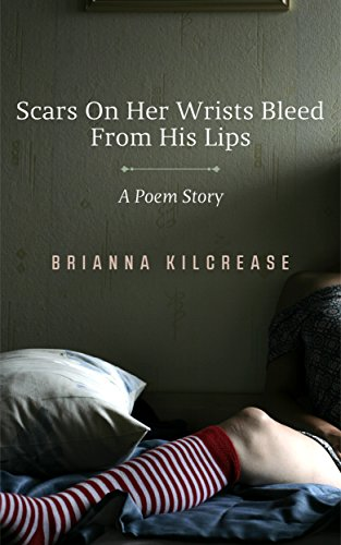 Scars on Her Wrists Bleed From His Lips: A Poem Story (His Lips)