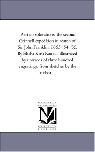 Arctic explorations: the second Grinnell expedition in search of Sir John Franklin, 1853, '54, '55. By Elisha Kent Kane ... illustrated by upwards of ... engravings, from sketches by the author ... pdf