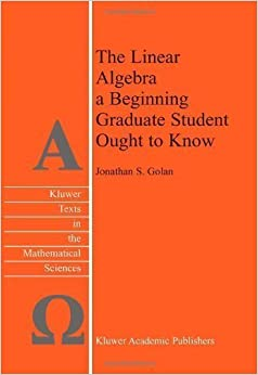 The Linear Algebra a Beginning Graduate Student Ought to Know 3rd 2012 edition by Golan, Jonathan S. (2012)