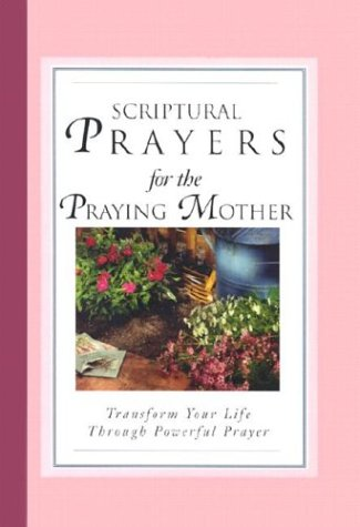 Scriptural Prayers for the Praying Mother: Transform Your Life Through Powerful Prayer (Scripture Prayer) pdf epub