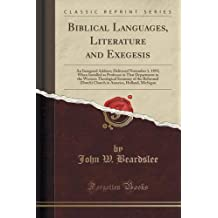 Biblical Languages, Literature and Exegesis: An Inaugural Address; Delivered November 1, 1893; When Installed as Professor in That Department in the Western Theological Seminary of the Reformed (Dutch) Church in America, Holland, Michigan