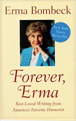 forever erma best loved writing from america s favorite humorist  forever erma best loved writing from america s favorite humorist erma bombeck 9781567313659 com books