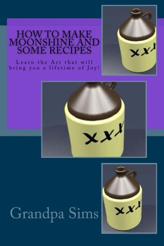 Download How to Make Moonshine and Some Recipes: Learn the Art that will bring you a lifetime of Joy! ebook