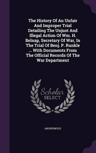 The History Of An Unfair And Improper Trial Detailing The Unjust And Illegal Action Of Wm. H. Belnap, Secretary Of War, In The Trial Of Benj. P. ... The Official Records Of The War Department PDF